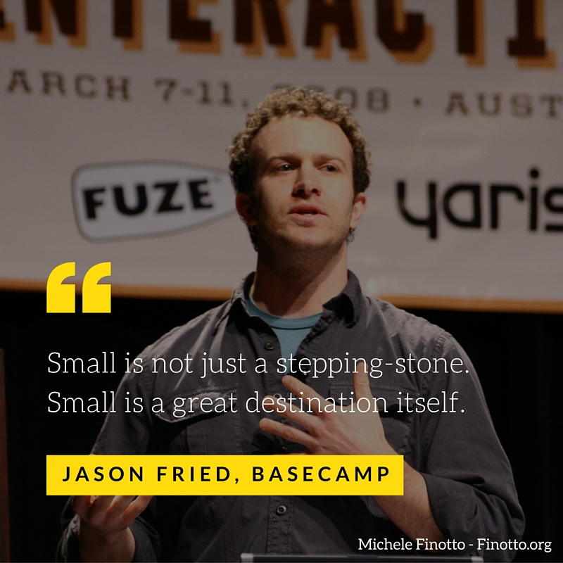 Small is not just a stepping-stone. Small is a great destination itself. Jason Fried, Basecamp