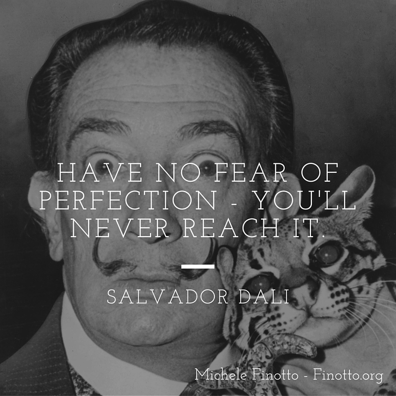 Have no fear of perfection, you'll never reach it. Salvador Dali