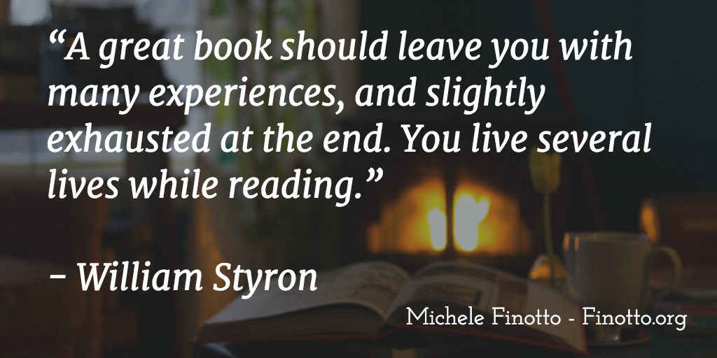 """""""A great book should leave you with many experiences, and slightly exhausted at the end. You live several lives while reading."""" William Styron"""