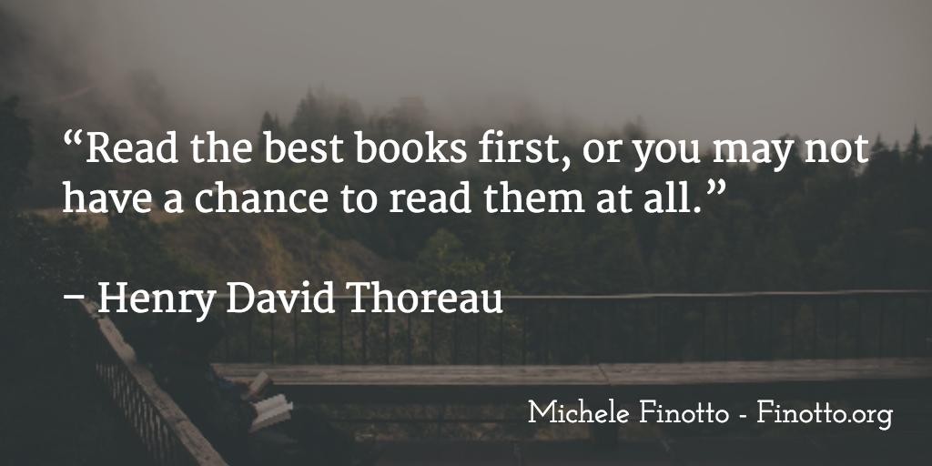 """""""Read the best books first, or you may not have a chance to read them at all."""" Henry David Thoreau"""