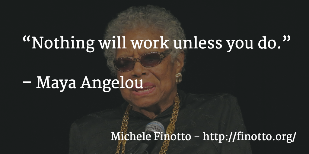 """Nothing will work unless you do"" - Maya Angelou"