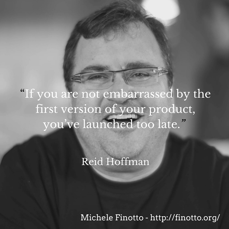 """If you are not embarrassed by the first version of your product, you've launched too late."" – Reid Hoffman"