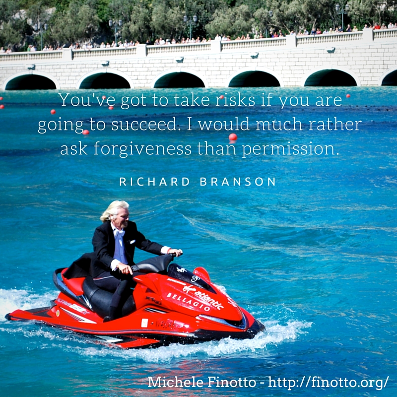 """You've got to take risks if you are going to succeed. I would much rather ask forgiveness than permission."" - Richard Branson"