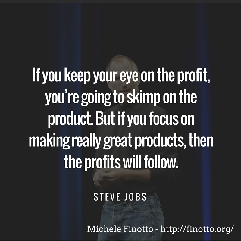 """If you keep your eye on the profit, you're going to skimp on the product. But if you focus on making really great products, then the profits will follow."" - Steve Jobs"