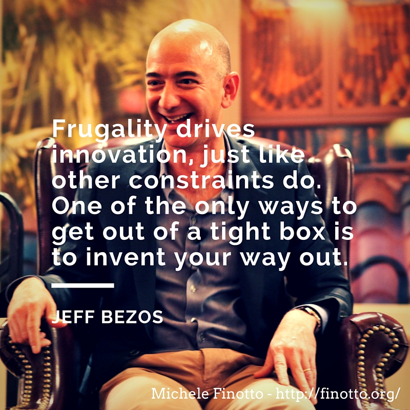 """Frugality drives innovation, just like other constraints do. One of the only ways to get out of a tight box is to invent your way out."" - Jeff Bezos"
