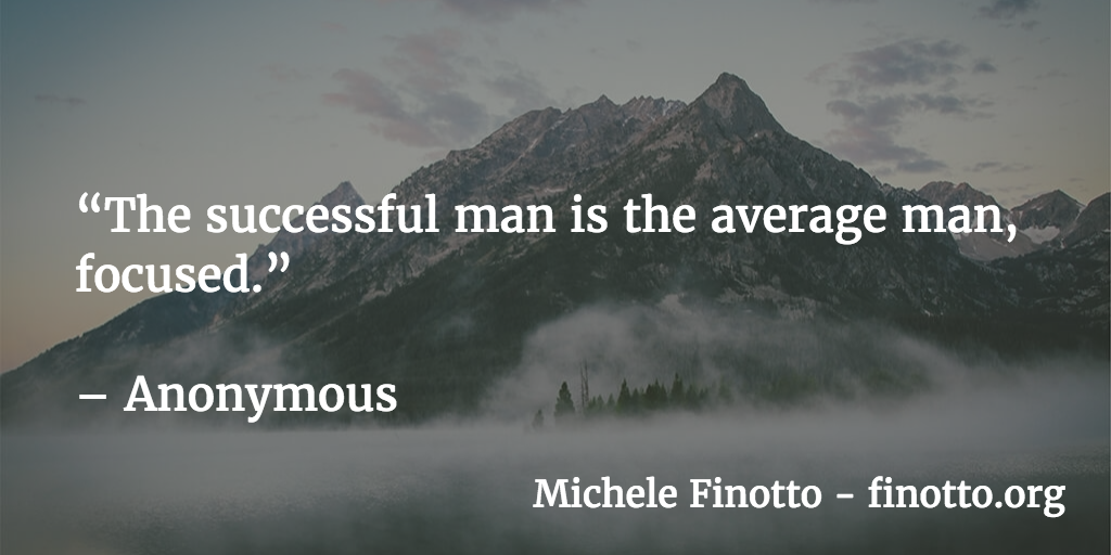 """""""The successful man is the average man, focused."""" - Anonymous"""