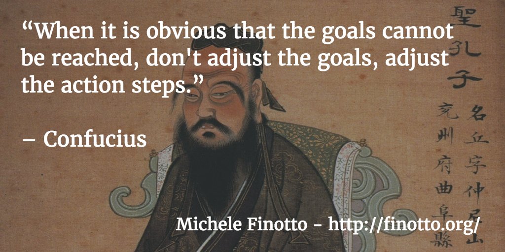 """When it is obvious that the goals cannot be reached, don't adjust the goals, adjust the action steps."" - Confucius"