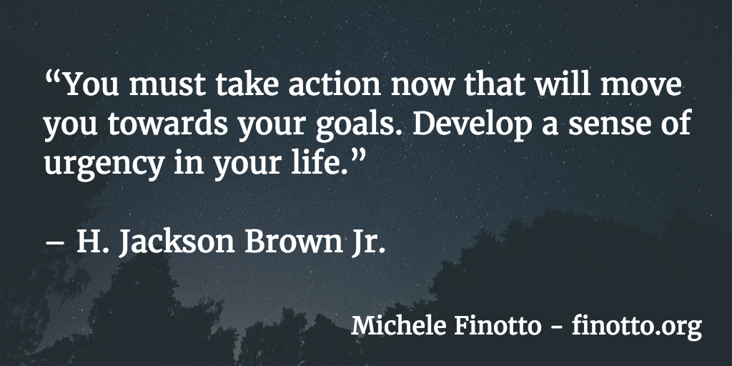 """""""You must take action now that will move you towards your goals. Develop a sense of urgency in your life."""" - H. Jackson Brown Jr."""
