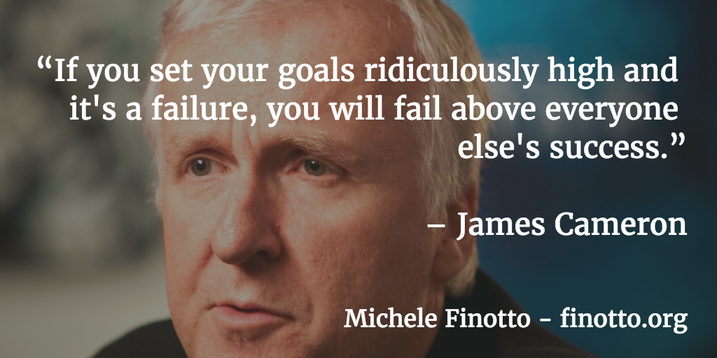 """If you set your goals ridiculously high and it's a failure, you will fail above everyone else's success."" - James Cameron"