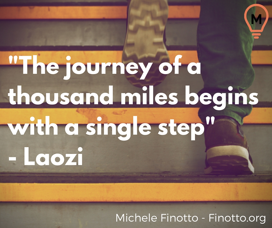 """The journey of a thousand miles begins with a single step"" - Laozi"