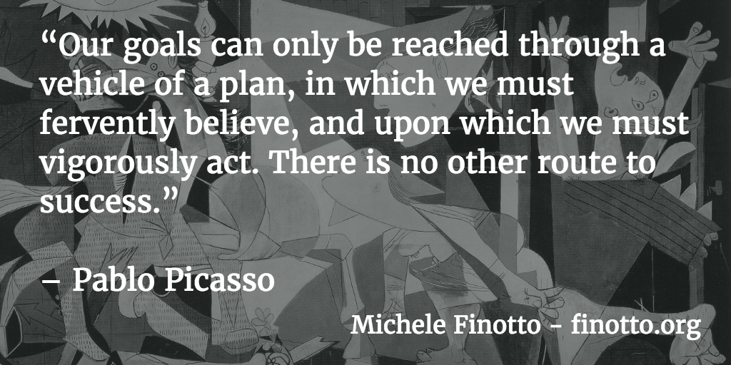 """Our goals can only be reached through a vehicle of a plan, in which we must fervently believe, and upon which we must vigorously act. There is no other route to success."" - Pablo Picasso"