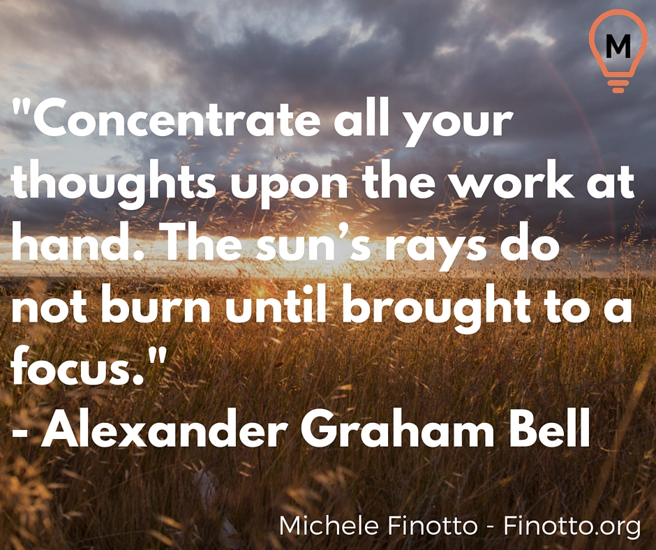 """Concentrate all your thoughts upon the work at hand. The sun's rays do not burn until brought to a focus."" - Alexander Graham Bell"