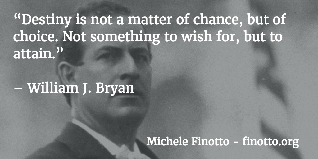 """""""Destiny is not a matter of chance, but of choice. Not something to wish for, but to attain."""" - William J. Bryan"""