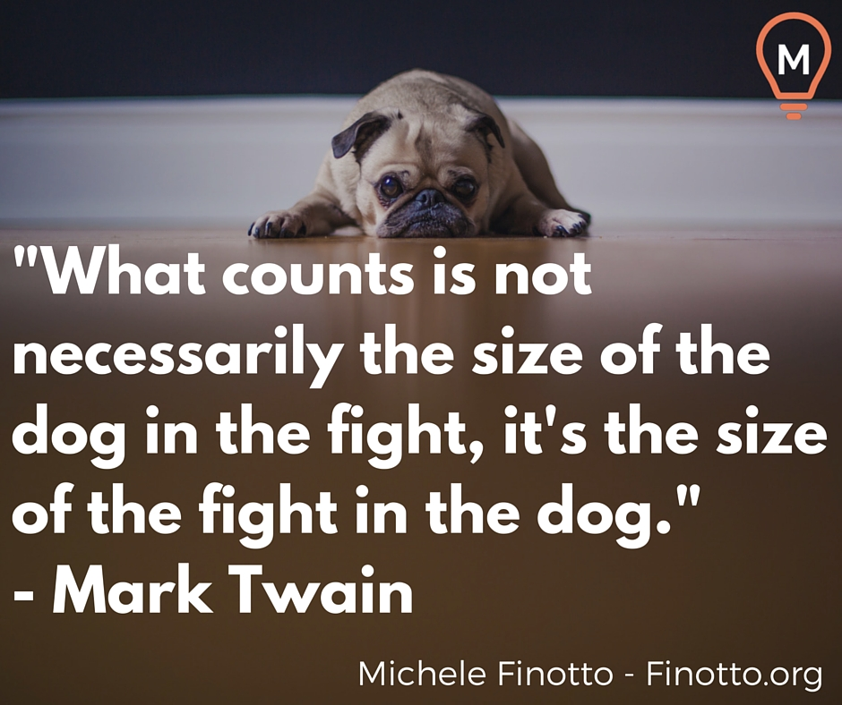 """""""What counts is not necessarily the size of the dog in the fight, it's the size of the fight in the dog."""" - Mark Twain"""