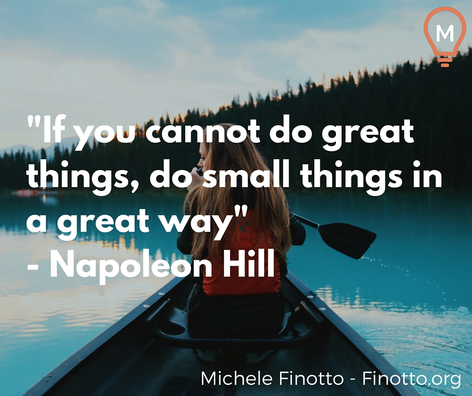"""""""If you cannot do great things, do small things in a great way"""" - Napoleon Hill"""