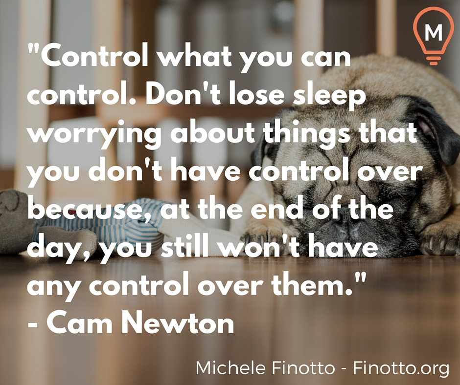 """Control what you can control. Don't lose sleep worrying about things that you don't have control over because, at the end of the day, you still won't have any control over them."" - Cam Newton"