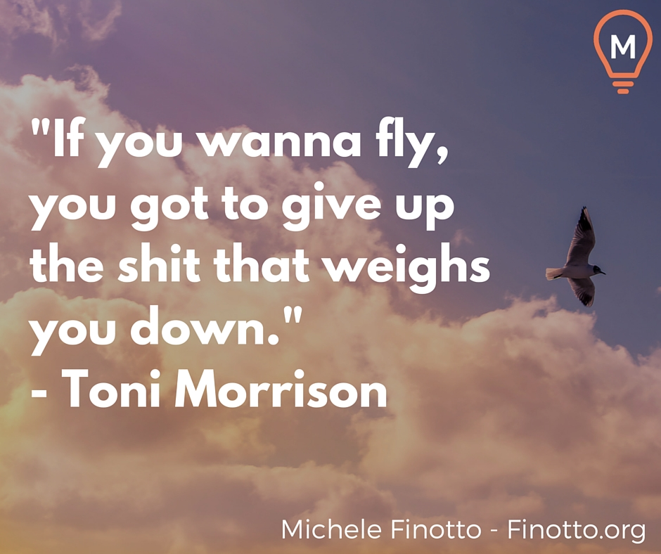 """If you wanna fly, you got to give up the shit that weighs you down."" - Toni Morrison"