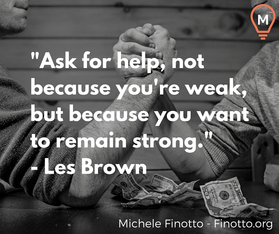 """Ask for help, not because you're weak, but because you want to remain strong."" - Les Brown"