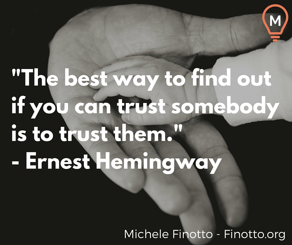 """The best way to find out if you can trust somebody is to trust them."" - Ernest Hemingway"
