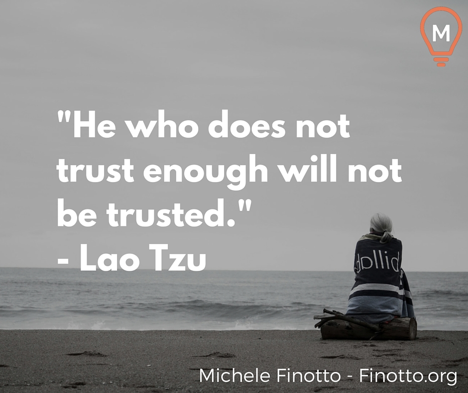 """He who does not trust enough will not be trusted."" - Lao Tzu"