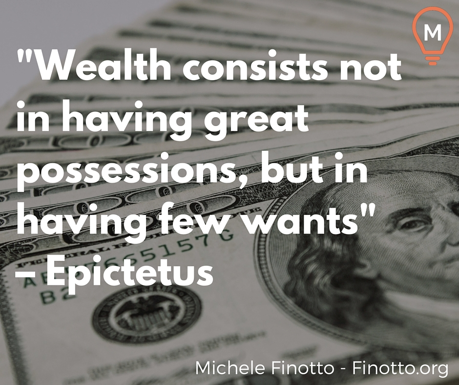 """Wealth consists not in having great possessions, but in having few wants"" –Epictetus"