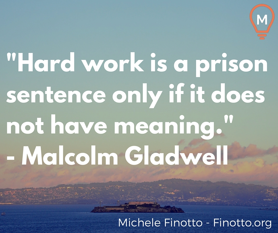 """""""Hard work is a prison sentence only if it does not have meaning."""" - Malcolm Gladwell"""