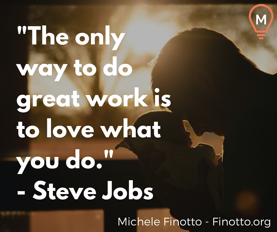 """""""The only way to do great work is to love what you do."""" - Steve Jobs"""