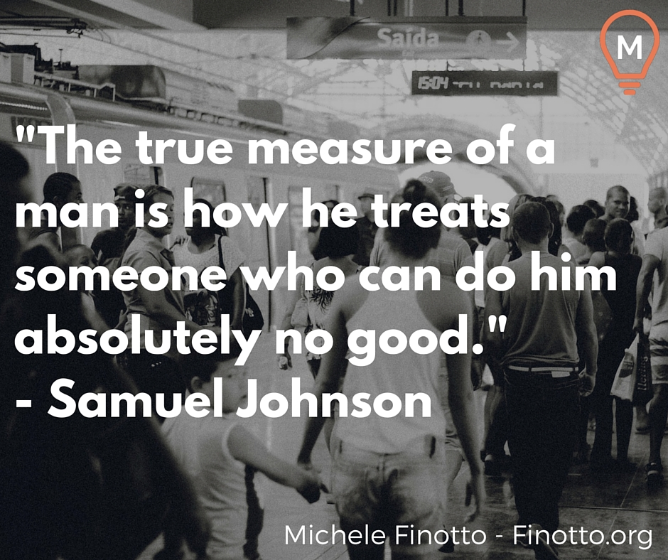 """""""The true measure of a man is how he treats someone who can do him absolutely no good."""" - Samuel Johnson"""