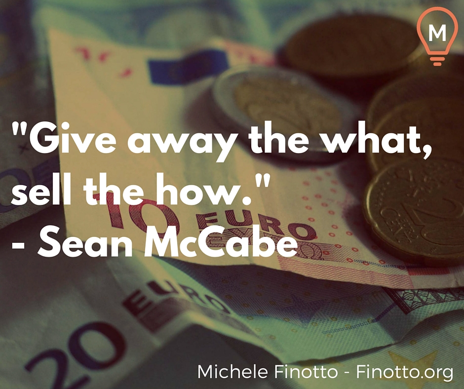"""""""Give away the what, sell the how."""" - Sean McCabe"""