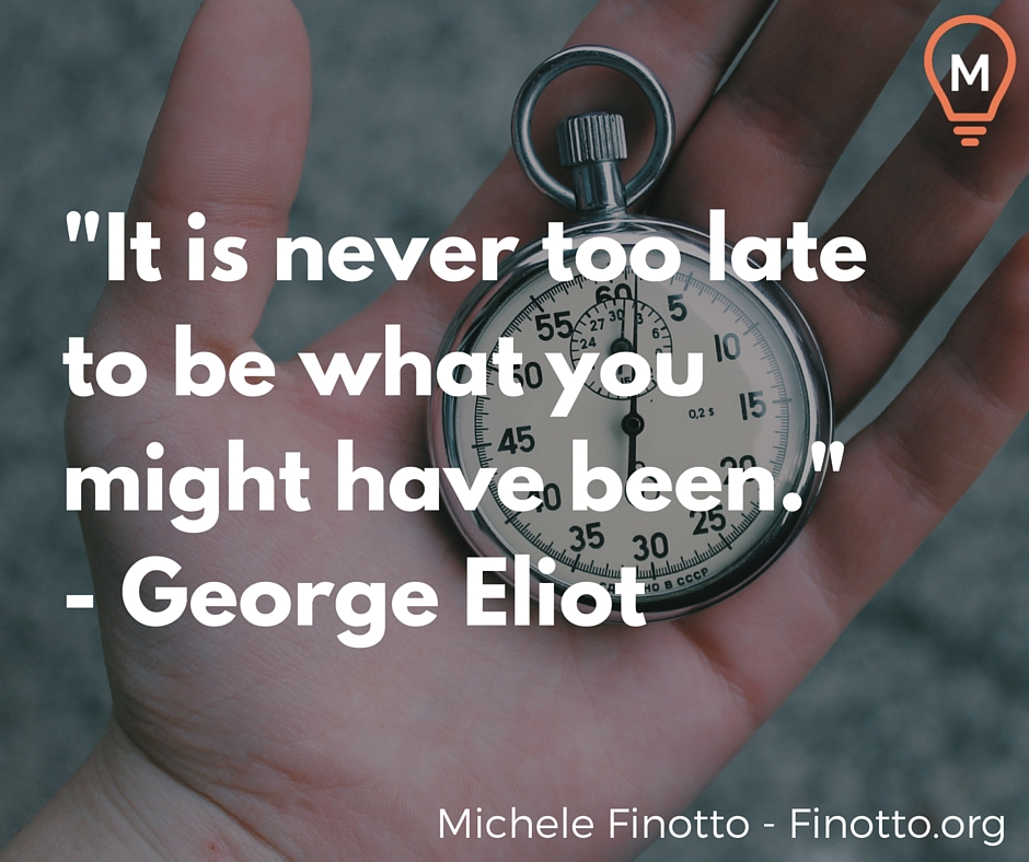 """""""It is never too late to be what you might have been."""" - George Eliot"""
