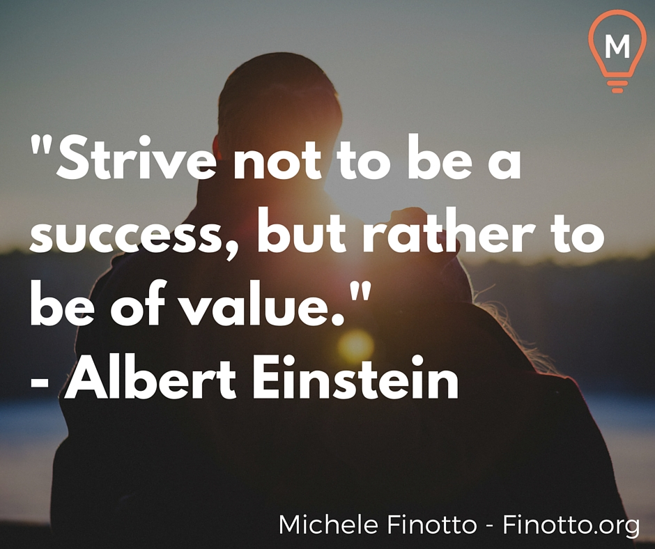 """""""Strive not to be a success, but rather to be of value."""" - Albert Einstein"""